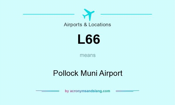 What does L66 mean? It stands for Pollock Muni Airport