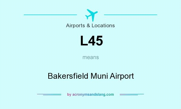 What does L45 mean? It stands for Bakersfield Muni Airport