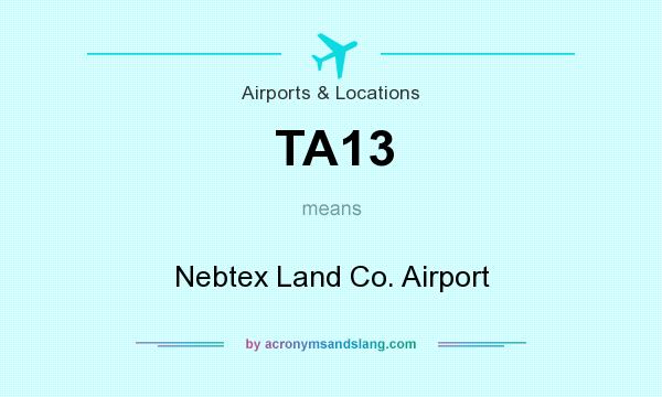 What does TA13 mean? It stands for Nebtex Land Co. Airport