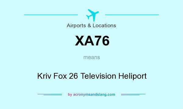 What does XA76 mean? It stands for Kriv Fox 26 Television Heliport