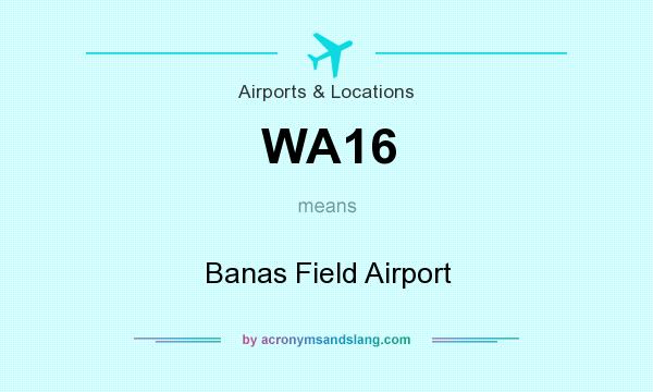 What does WA16 mean? It stands for Banas Field Airport