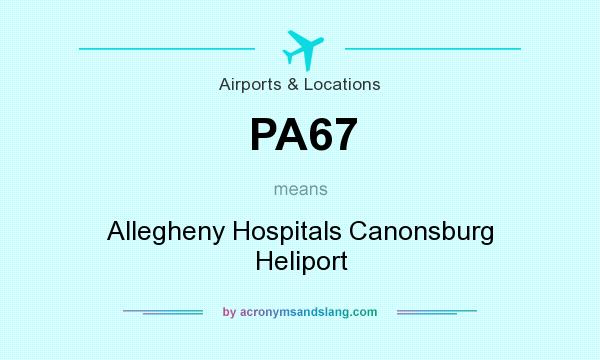 What does PA67 mean? It stands for Allegheny Hospitals Canonsburg Heliport