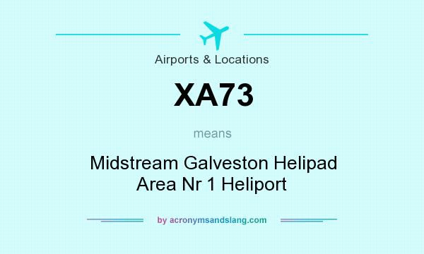 What does XA73 mean? It stands for Midstream Galveston Helipad Area Nr 1 Heliport
