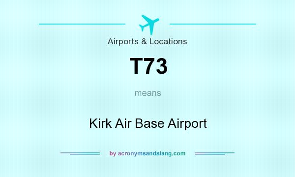 What does T73 mean? It stands for Kirk Air Base Airport