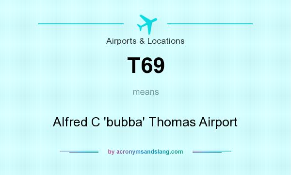 What does T69 mean? It stands for Alfred C `bubba` Thomas Airport