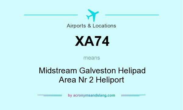 What does XA74 mean? It stands for Midstream Galveston Helipad Area Nr 2 Heliport