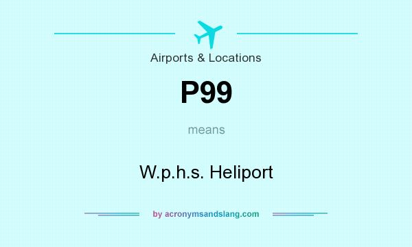What does P99 mean? It stands for W.p.h.s. Heliport
