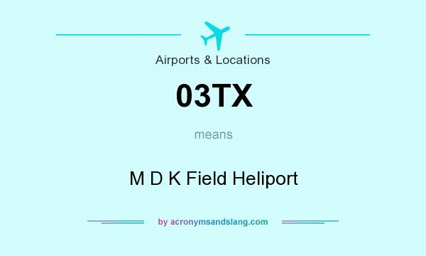 What does 03TX mean? It stands for M D K Field Heliport