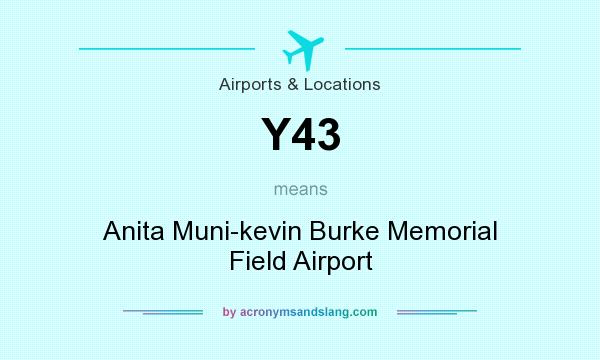 What does Y43 mean? It stands for Anita Muni-kevin Burke Memorial Field Airport