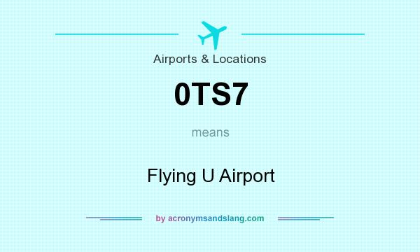 What does 0TS7 mean? It stands for Flying U Airport