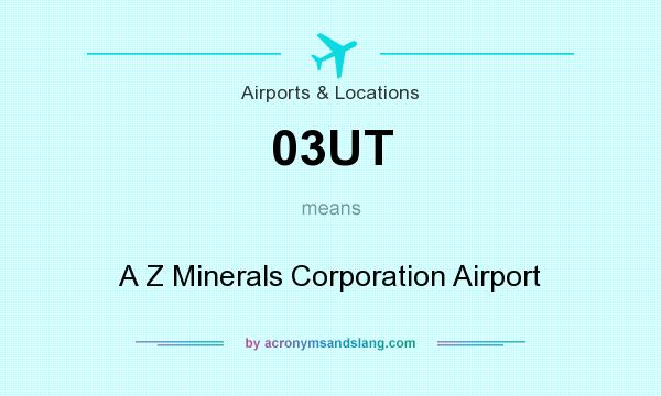 What does 03UT mean? It stands for A Z Minerals Corporation Airport