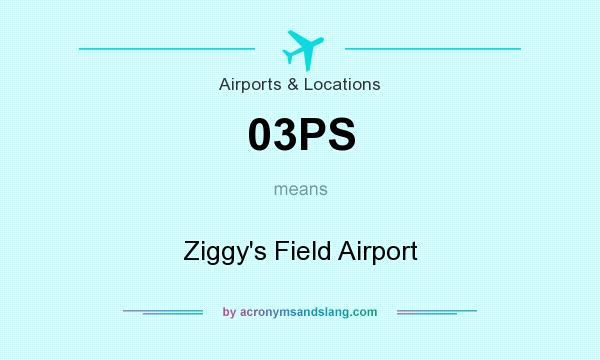 What does 03PS mean? It stands for Ziggy`s Field Airport