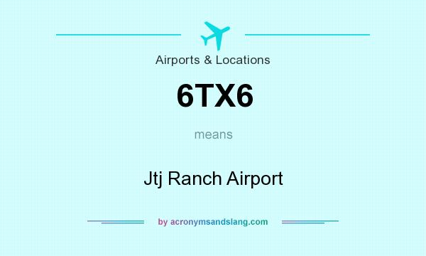 What does 6TX6 mean? It stands for Jtj Ranch Airport