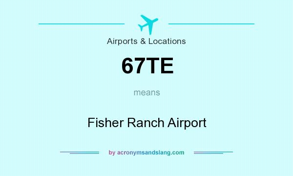 What does 67TE mean? It stands for Fisher Ranch Airport