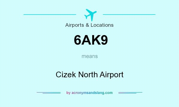 What does 6AK9 mean? It stands for Cizek North Airport