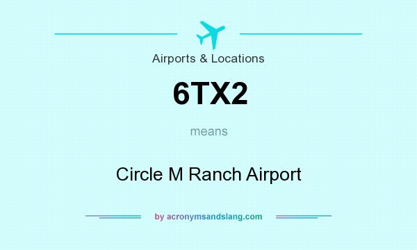 What does 6TX2 mean? It stands for Circle M Ranch Airport