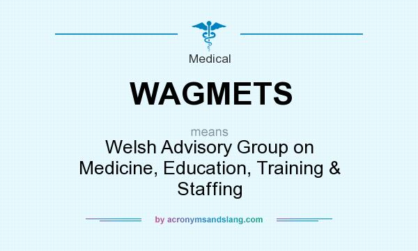 What does WAGMETS mean? It stands for Welsh Advisory Group on Medicine, Education, Training & Staffing