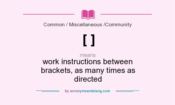 What does [ ] mean? It stands for work instructions between brackets, as many times as directed