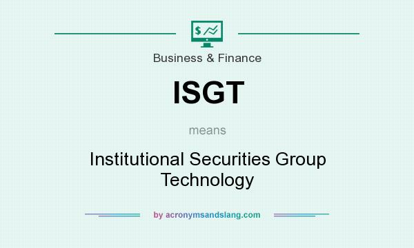 What does ISGT mean? It stands for Institutional Securities Group Technology