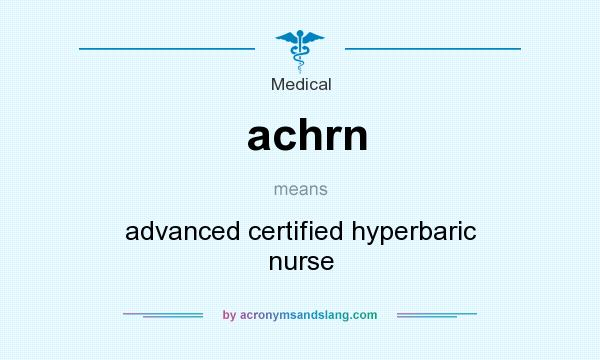 What does achrn mean? It stands for advanced certified hyperbaric nurse