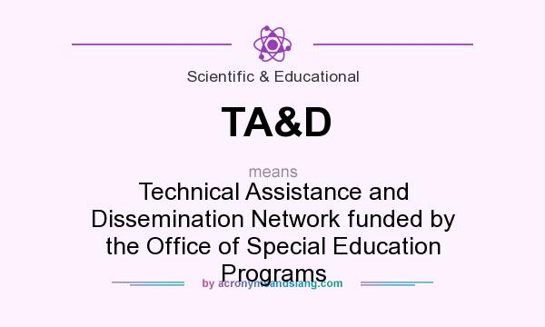 What does TA&D mean? It stands for Technical Assistance and Dissemination Network funded by the Office of Special Education Programs