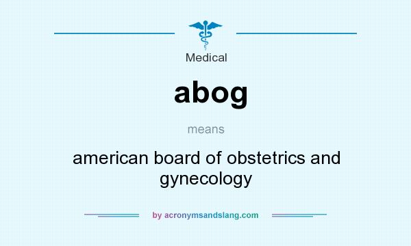 What does abog mean? It stands for american board of obstetrics and gynecology