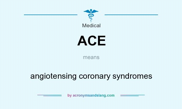 What does ACE mean? It stands for angiotensing coronary syndromes