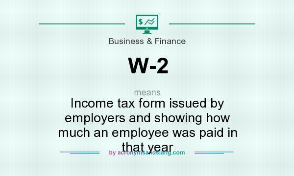 What does W-2 mean? It stands for Income tax form issued by employers and showing how much an employee was paid in that year