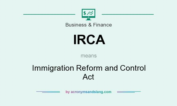 What does IRCA mean? It stands for Immigration Reform and Control Act