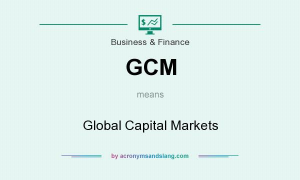 What does GCM mean? It stands for Global Capital Markets
