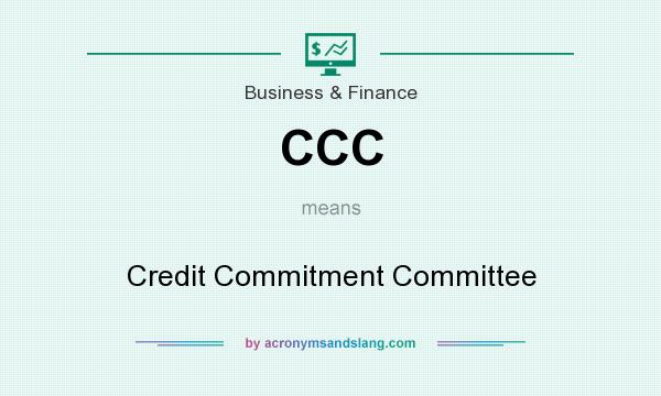 What does CCC mean? It stands for Credit Commitment Committee