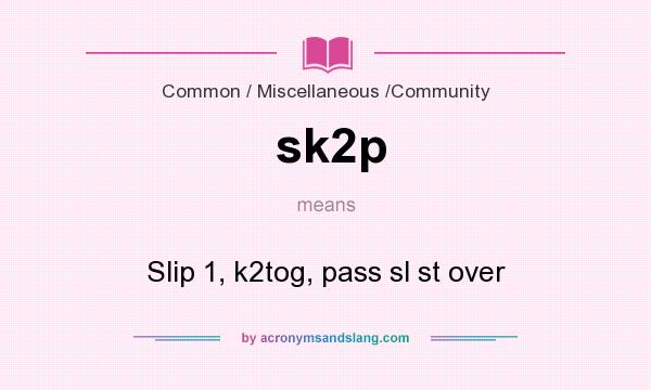 What does sk2p mean? It stands for Slip 1, k2tog, pass sl st over