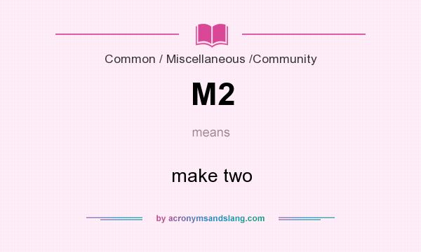 What does M2 mean? It stands for make two