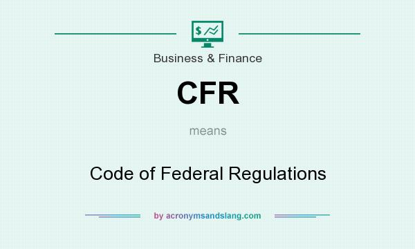What does CFR mean? It stands for Code of Federal Regulations