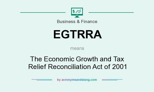 What does EGTRRA mean? It stands for The Economic Growth and Tax Relief Reconciliation Act of 2001