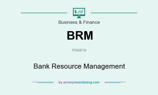 What does BRM mean? It stands for Bank Resource Management