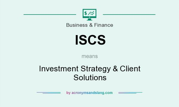 What does ISCS mean? It stands for Investment Strategy & Client Solutions