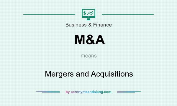 What does M&A mean? It stands for Mergers and Acquisitions