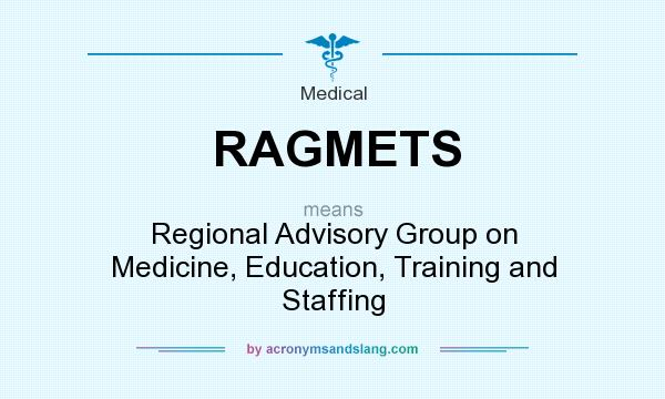What does RAGMETS mean? It stands for Regional Advisory Group on Medicine, Education, Training and Staffing