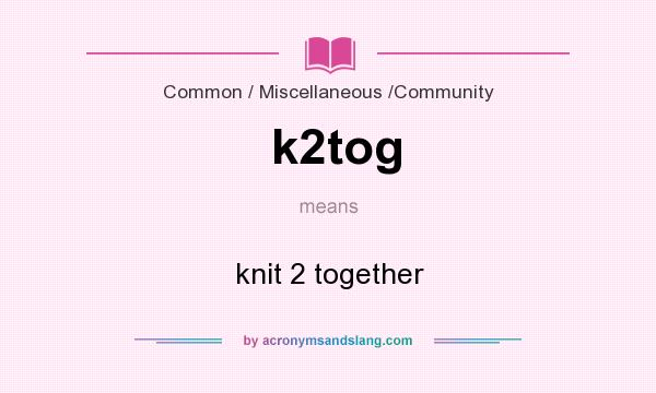 What does k2tog mean? It stands for knit 2 together