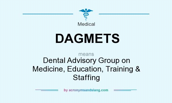 What does DAGMETS mean? It stands for Dental Advisory Group on Medicine, Education, Training & Staffing