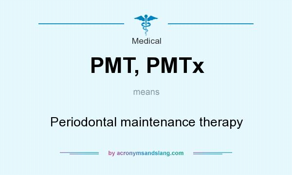 What does PMT, PMTx mean? It stands for Periodontal maintenance therapy