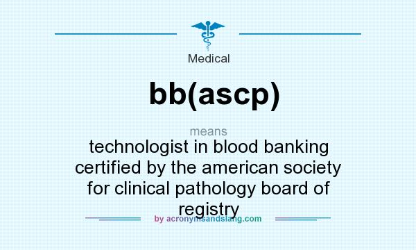 What does bb(ascp) mean? It stands for technologist in blood banking certified by the american society for clinical pathology board of registry