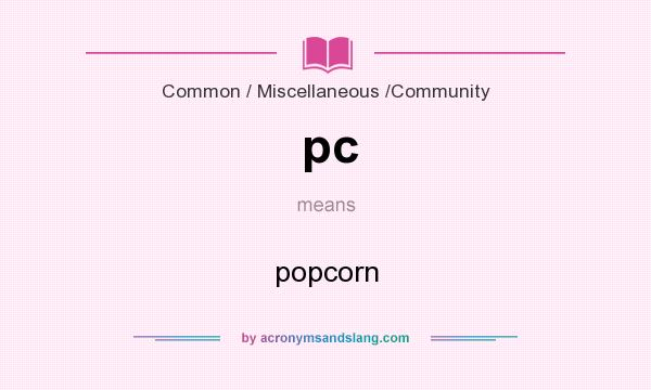 What does pc mean? It stands for popcorn