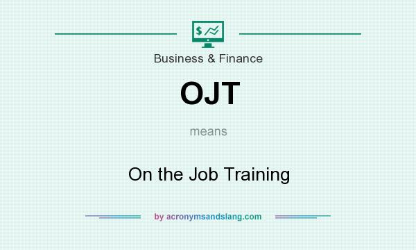 What does OJT mean? It stands for On the Job Training