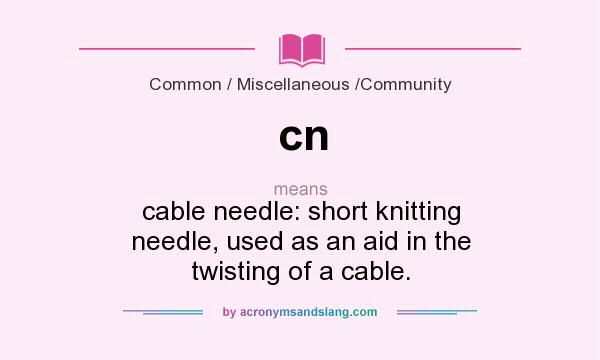 What does cn mean? It stands for cable needle: short knitting needle, used as an aid in the twisting of a cable.