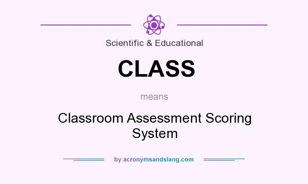 What does CLASS mean? It stands for Classroom Assessment Scoring System