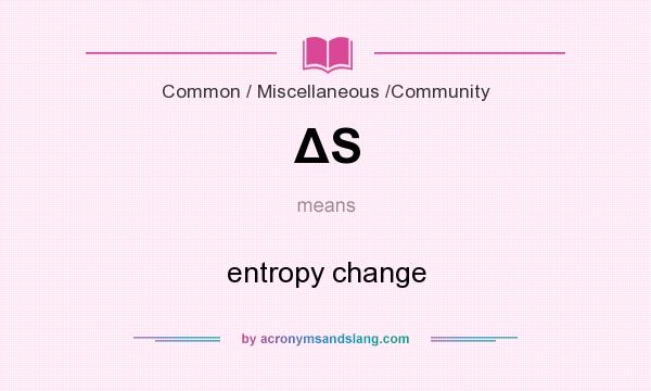What does ΔS mean? It stands for entropy change