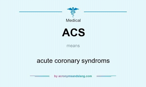 What does ACS mean? It stands for acute coronary syndroms