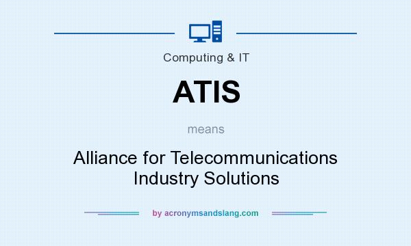 What does ATIS mean? It stands for Alliance for Telecommunications Industry Solutions
